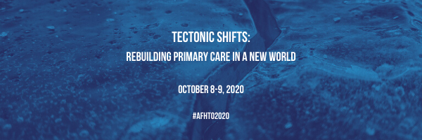 "AFHTO 2020 Conference Banner that says ""Tectonic Shifts: Rebuilding primary care in a new world; October 8-9, 2020; #AFHTO2020"""